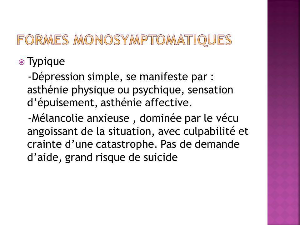  Typique -Dépression simple, se manifeste par : asthénie physique ou psychique, sensation d'épuisement, asthénie affective. -Mélancolie anxieuse, dom