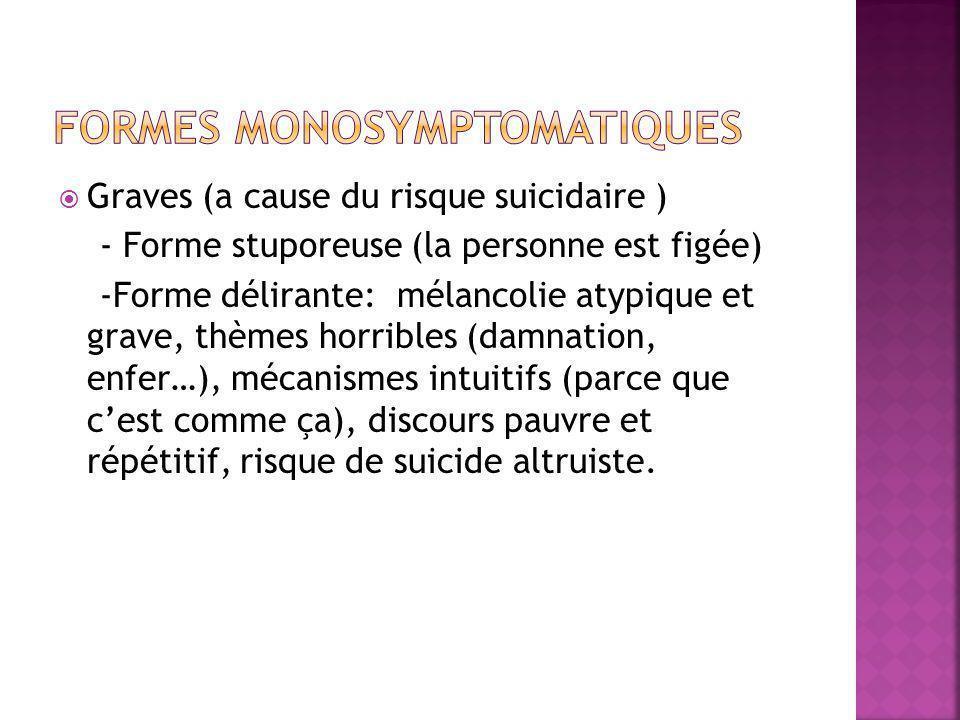  Graves (a cause du risque suicidaire ) - Forme stuporeuse (la personne est figée) -Forme délirante: mélancolie atypique et grave, thèmes horribles (damnation, enfer…), mécanismes intuitifs (parce que c'est comme ça), discours pauvre et répétitif, risque de suicide altruiste.