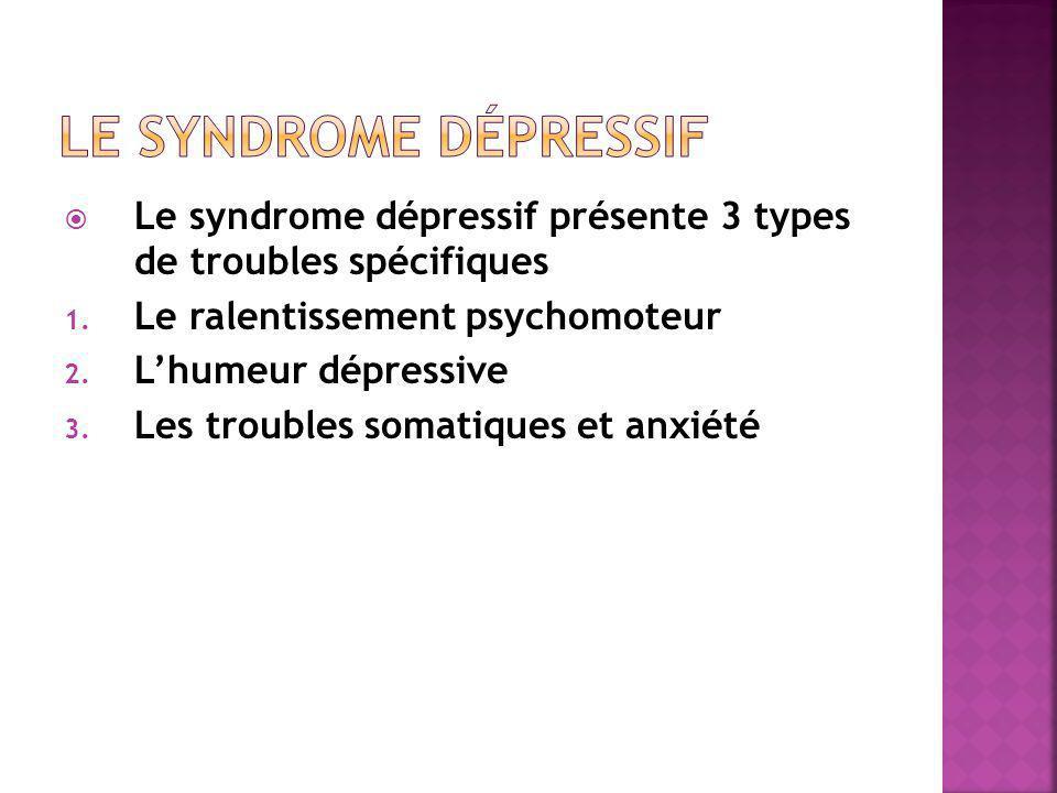  Le syndrome dépressif présente 3 types de troubles spécifiques 1. Le ralentissement psychomoteur 2. L'humeur dépressive 3. Les troubles somatiques e