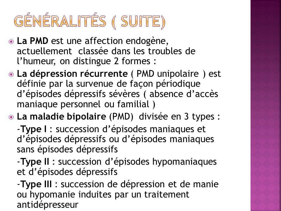  La PMD est une affection endogène, actuellement classée dans les troubles de l'humeur, on distingue 2 formes :  La dépression récurrente ( PMD unipolaire ) est définie par la survenue de façon périodique d'épisodes dépressifs sévères ( absence d'accès maniaque personnel ou familial )  La maladie bipolaire (PMD) divisée en 3 types : -Type I : succession d'épisodes maniaques et d'épisodes dépressifs ou d'épisodes maniaques sans épisodes dépressifs -Type II : succession d'épisodes hypomaniaques et d'épisodes dépressifs -Type III : succession de dépression et de manie ou hypomanie induites par un traitement antidépresseur