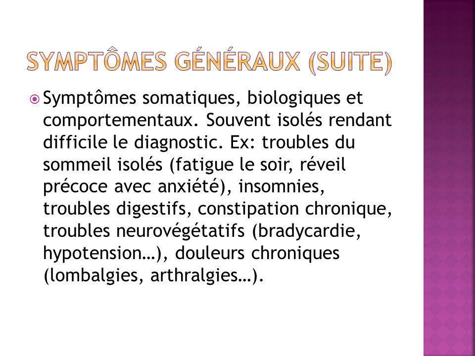  Symptômes somatiques, biologiques et comportementaux. Souvent isolés rendant difficile le diagnostic. Ex: troubles du sommeil isolés (fatigue le soi