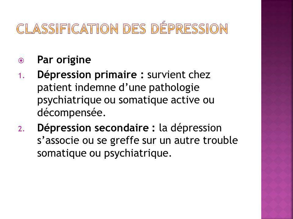  Par origine 1. Dépression primaire : survient chez patient indemne d'une pathologie psychiatrique ou somatique active ou décompensée. 2. Dépression