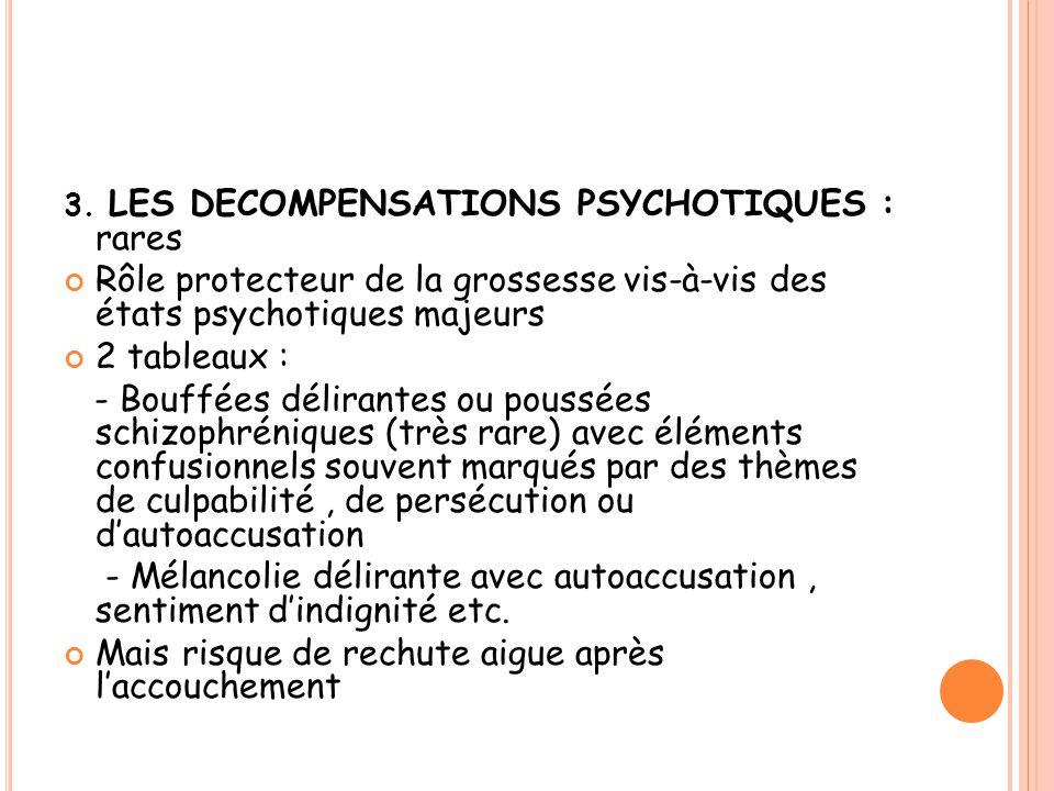 3. LES DECOMPENSATIONS PSYCHOTIQUES : rares Rôle protecteur de la grossesse vis-à-vis des états psychotiques majeurs 2 tableaux : - Bouffées délirante