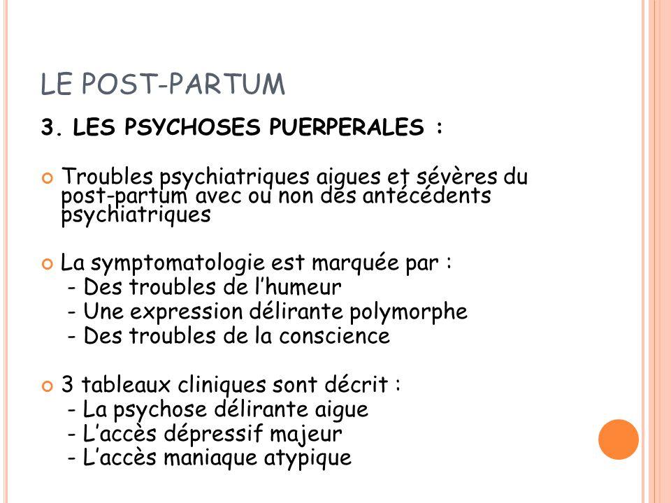 LE POST-PARTUM 3. LES PSYCHOSES PUERPERALES : Troubles psychiatriques aigues et sévères du post-partum avec ou non des antécédents psychiatriques La s