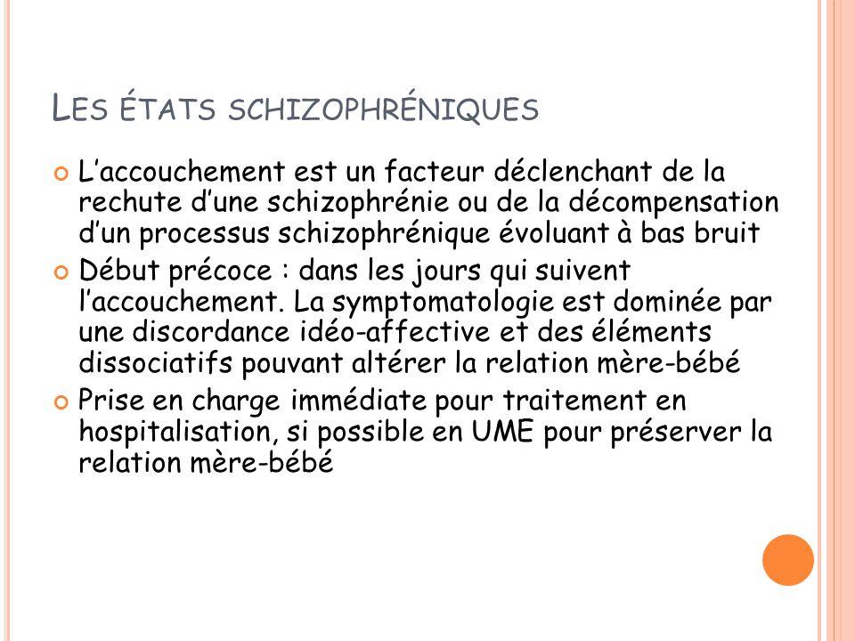 L ES ÉTATS SCHIZOPHRÉNIQUES L'accouchement est un facteur déclenchant de la rechute d'une schizophrénie ou de la décompensation d'un processus schizophrénique évoluant à bas bruit Début précoce : dans les jours qui suivent l'accouchement.