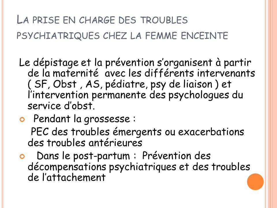 L A PRISE EN CHARGE DES TROUBLES PSYCHIATRIQUES CHEZ LA FEMME ENCEINTE Le dépistage et la prévention s'organisent à partir de la maternité avec les di