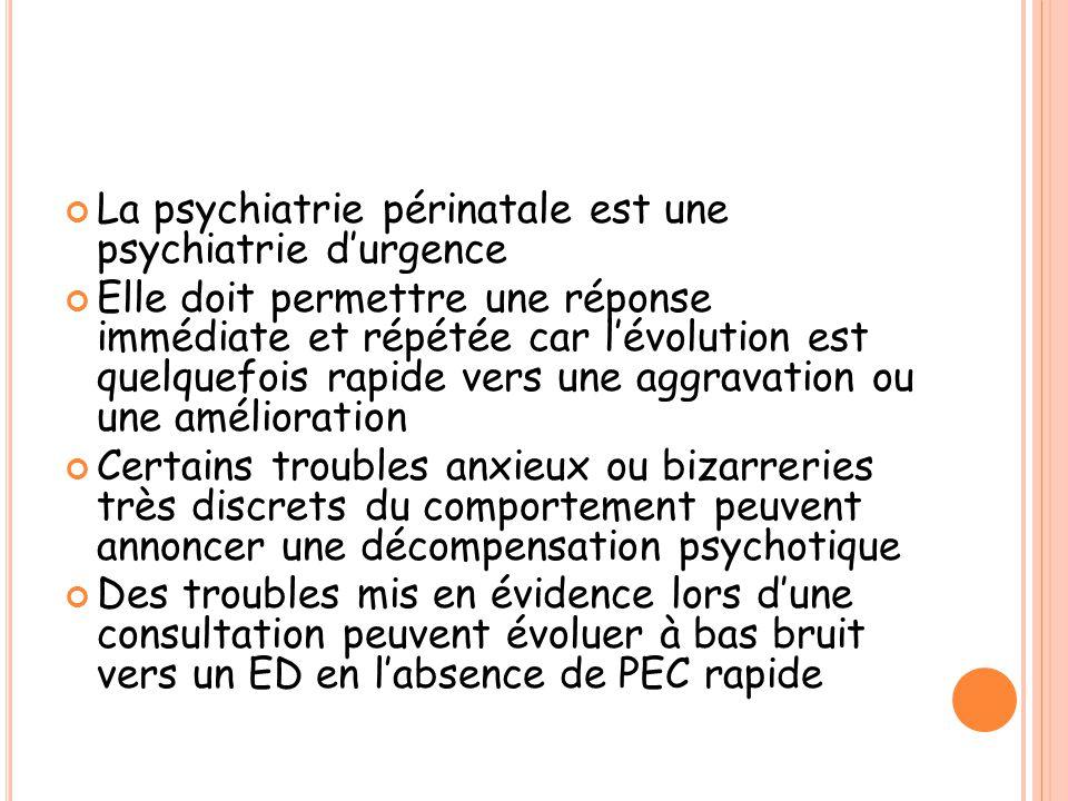 La psychiatrie périnatale est une psychiatrie d'urgence Elle doit permettre une réponse immédiate et répétée car l'évolution est quelquefois rapide ve
