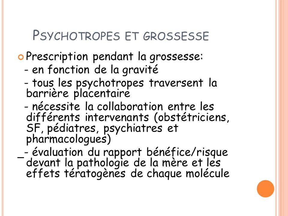 P SYCHOTROPES ET GROSSESSE Prescription pendant la grossesse: - en fonction de la gravité - tous les psychotropes traversent la barrière placentaire -