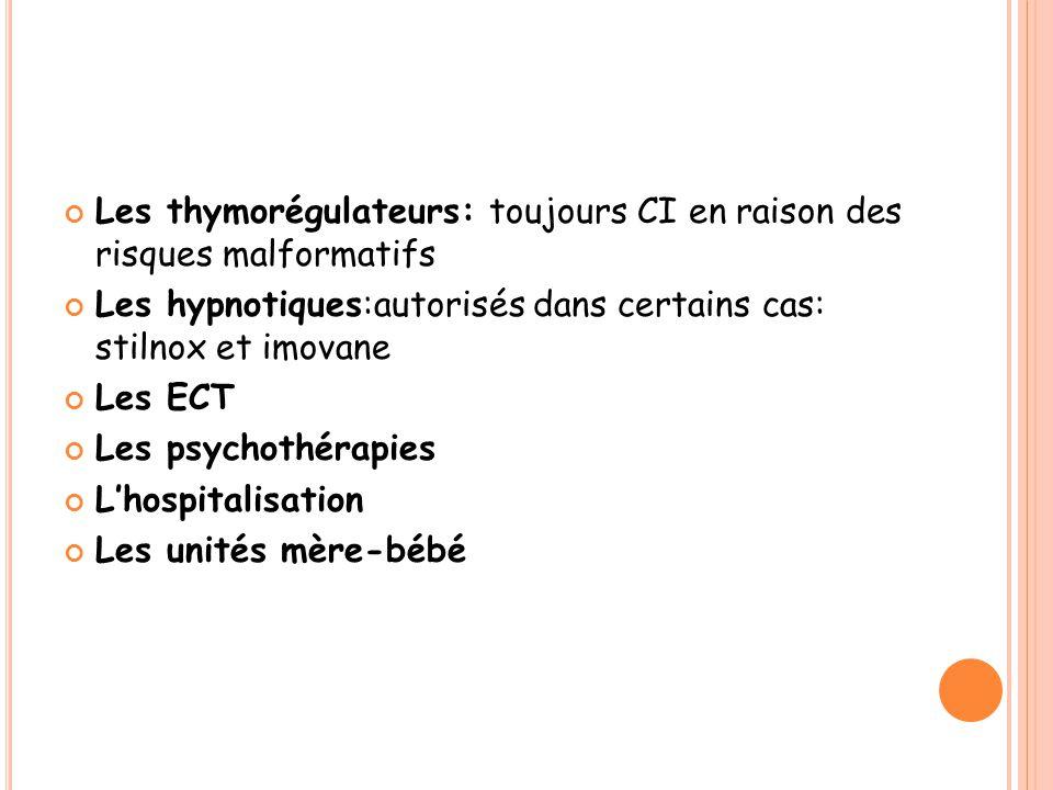 Les thymorégulateurs: toujours CI en raison des risques malformatifs Les hypnotiques:autorisés dans certains cas: stilnox et imovane Les ECT Les psychothérapies L'hospitalisation Les unités mère-bébé