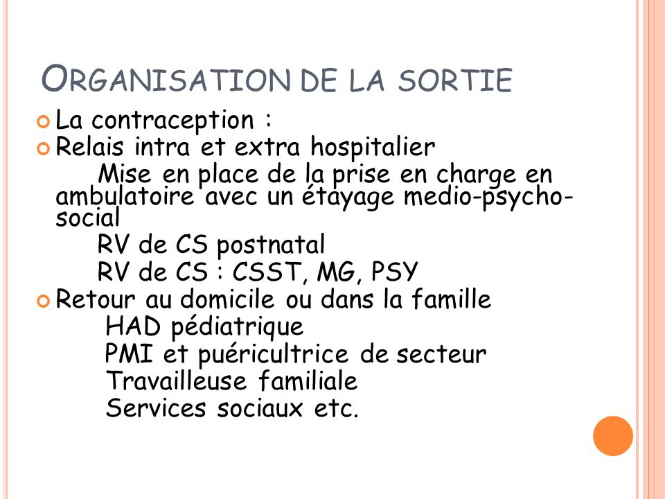 O RGANISATION DE LA SORTIE La contraception : Relais intra et extra hospitalier Mise en place de la prise en charge en ambulatoire avec un étayage med