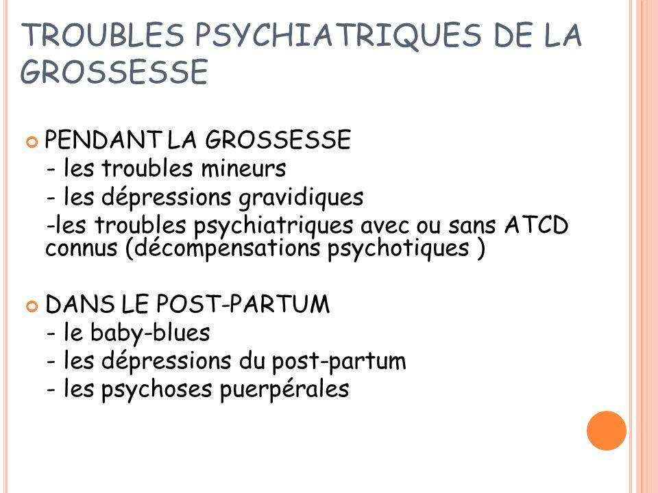 TROUBLES PSYCHIATRIQUES DE LA GROSSESSE PENDANT LA GROSSESSE - les troubles mineurs - les dépressions gravidiques -les troubles psychiatriques avec ou sans ATCD connus (décompensations psychotiques ) DANS LE POST-PARTUM - le baby-blues - les dépressions du post-partum - les psychoses puerpérales