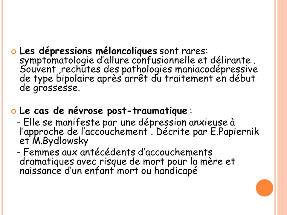 Les dépressions mélancoliques sont rares: symptomatologie d'allure confusionnelle et délirante. Souvent,rechutes des pathologies maniacodépressive de