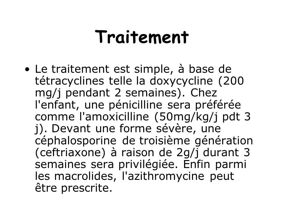 Traitement Le traitement est simple, à base de tétracyclines telle la doxycycline (200 mg/j pendant 2 semaines). Chez l'enfant, une pénicilline sera p