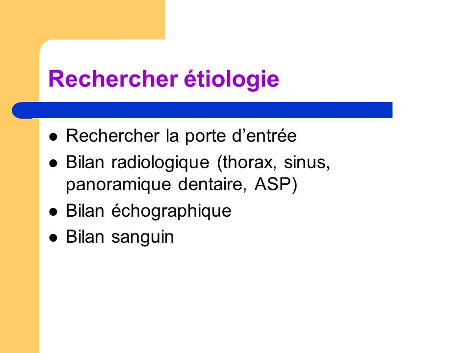 Rechercher étiologie Rechercher la porte d'entrée Bilan radiologique (thorax, sinus, panoramique dentaire, ASP) Bilan échographique Bilan sanguin
