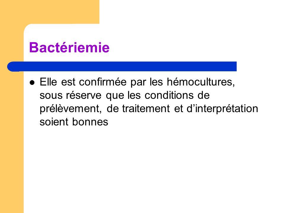 Bactériemie Elle est confirmée par les hémocultures, sous réserve que les conditions de prélèvement, de traitement et d'interprétation soient bonnes