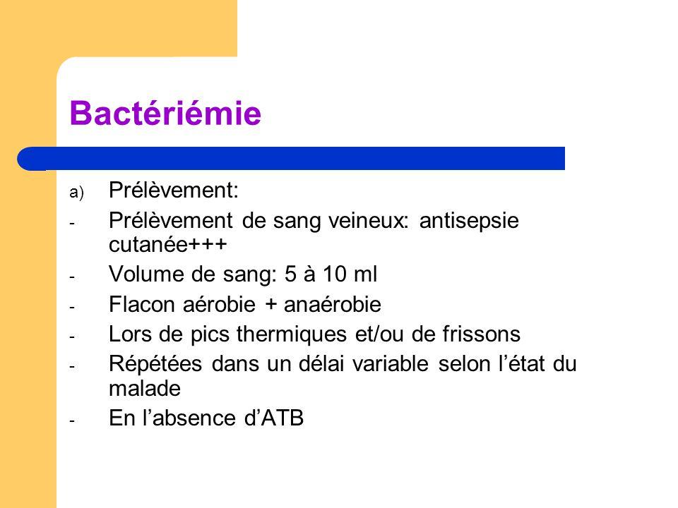Bactériémie a) Prélèvement: - Prélèvement de sang veineux: antisepsie cutanée+++ - Volume de sang: 5 à 10 ml - Flacon aérobie + anaérobie - Lors de pi