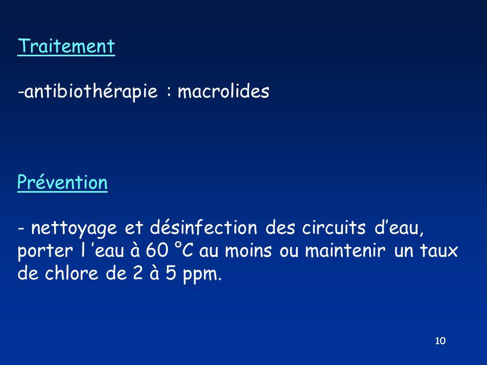 10 Traitement -antibiothérapie : macrolides Prévention - nettoyage et désinfection des circuits d'eau, porter l 'eau à 60 °C au moins ou maintenir un