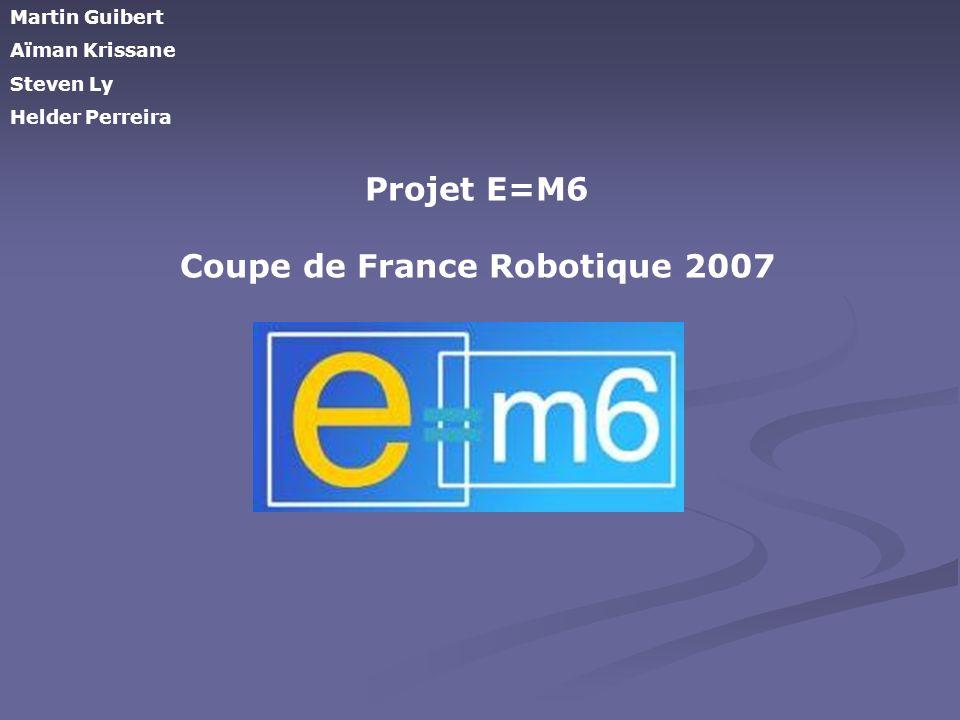 Projet E=M6 Coupe de France Robotique 2007 Martin Guibert Aïman Krissane Steven Ly Helder Perreira