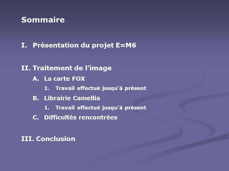 Sommaire I.Présentation du projet E=M6 II.Traitement de l'image A.La carte FOX 1.Travail effectué jusqu'à présent B.Librairie Camellia 1.Travail effec