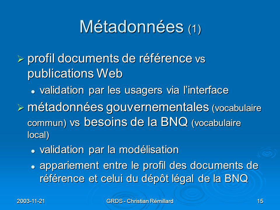 2003-11-21GRDS - Christian Rémillard15 Métadonnées (1)  profil documents de référence vs publications Web validation par les usagers via l'interface validation par les usagers via l'interface  métadonnées gouvernementales (vocabulaire commun) vs besoins de la BNQ (vocabulaire local) validation par la modélisation validation par la modélisation appariement entre le profil des documents de référence et celui du dépôt légal de la BNQ appariement entre le profil des documents de référence et celui du dépôt légal de la BNQ