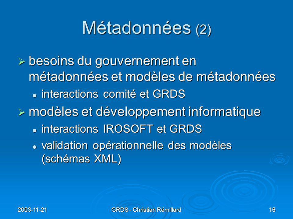 2003-11-21GRDS - Christian Rémillard16 Métadonnées (2)  besoins du gouvernement en métadonnées et modèles de métadonnées interactions comité et GRDS interactions comité et GRDS  modèles et développement informatique interactions IROSOFT et GRDS interactions IROSOFT et GRDS validation opérationnelle des modèles (schémas XML) validation opérationnelle des modèles (schémas XML)