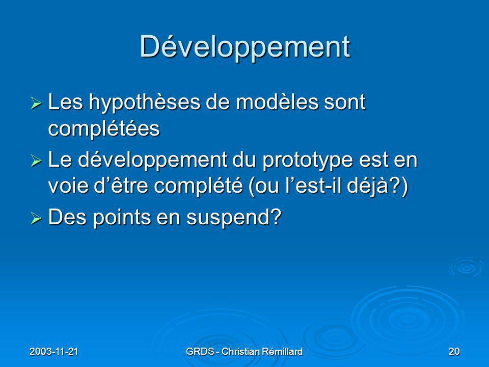 2003-11-21GRDS - Christian Rémillard20 Développement  Les hypothèses de modèles sont complétées  Le développement du prototype est en voie d'être complété (ou l'est-il déjà?)  Des points en suspend?
