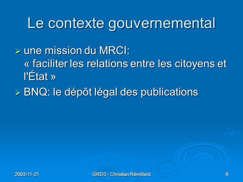 2003-11-21GRDS - Christian Rémillard6 Le contexte gouvernemental  une mission du MRCI: « faciliter les relations entre les citoyens et l État »  BNQ: le dépôt légal des publications
