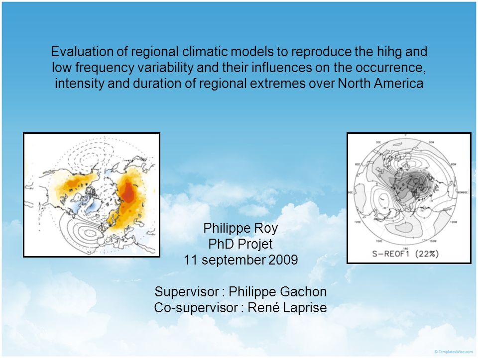 Evaluation of regional climatic models to reproduce the hihg and low frequency variability and their influences on the occurrence, intensity and duration of regional extremes over North America Philippe Roy PhD Projet 11 september 2009 Supervisor : Philippe Gachon Co-supervisor : René Laprise