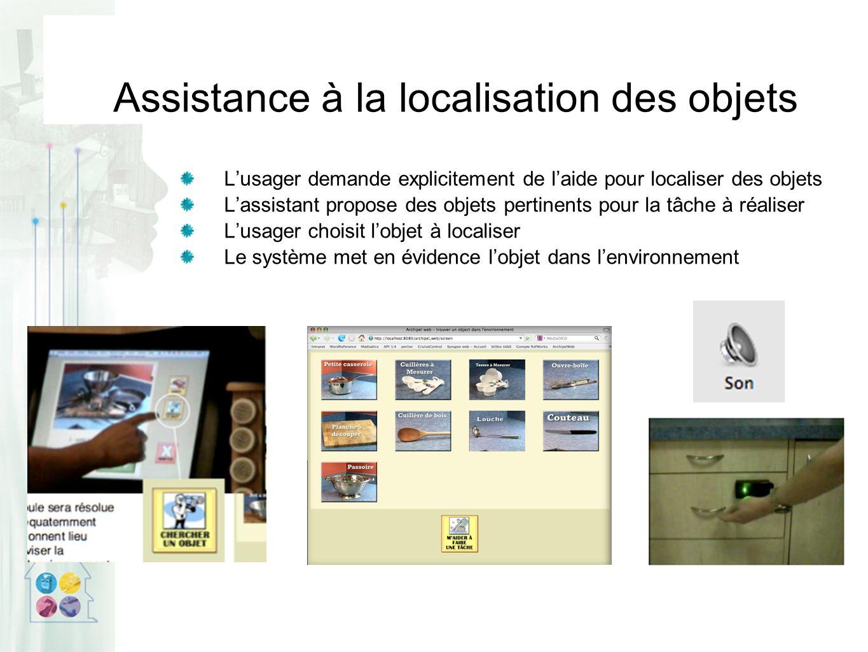 Assistance à la localisation des objets L'usager demande explicitement de l'aide pour localiser des objets L'assistant propose des objets pertinents pour la tâche à réaliser L'usager choisit l'objet à localiser Le système met en évidence l'objet dans l'environnement