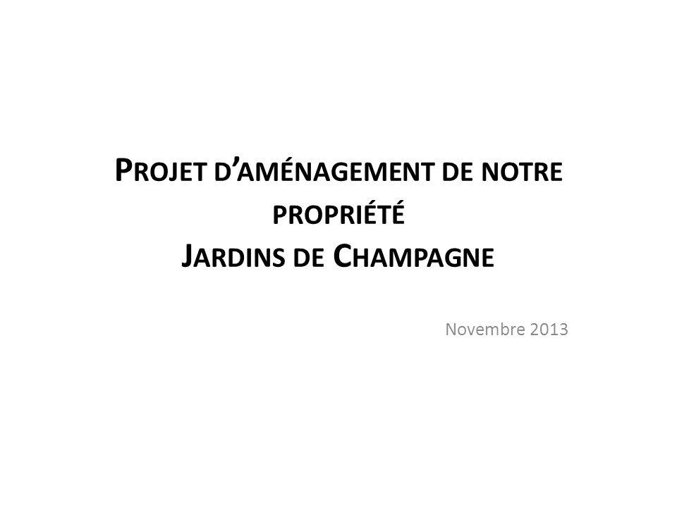 P ROJET D ' AMÉNAGEMENT DE NOTRE PROPRIÉTÉ J ARDINS DE C HAMPAGNE Novembre 2013