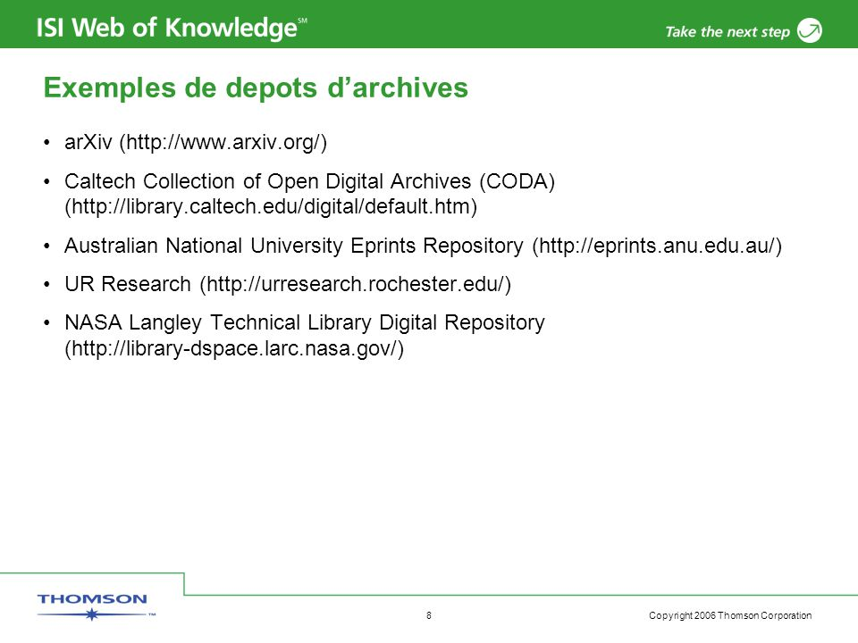 Copyright 2006 Thomson Corporation 8 Exemples de depots d'archives arXiv (http://www.arxiv.org/) Caltech Collection of Open Digital Archives (CODA) (http://library.caltech.edu/digital/default.htm) Australian National University Eprints Repository (http://eprints.anu.edu.au/) UR Research (http://urresearch.rochester.edu/) NASA Langley Technical Library Digital Repository (http://library-dspace.larc.nasa.gov/)