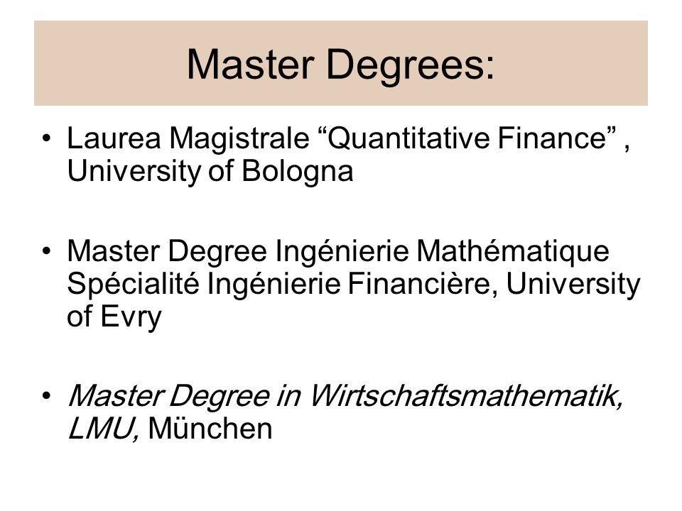 Master Degrees: Laurea Magistrale Quantitative Finance , University of Bologna Master Degree Ingénierie Mathématique Spécialité Ingénierie Financière, University of Evry Master Degree in Wirtschaftsmathematik, LMU, München