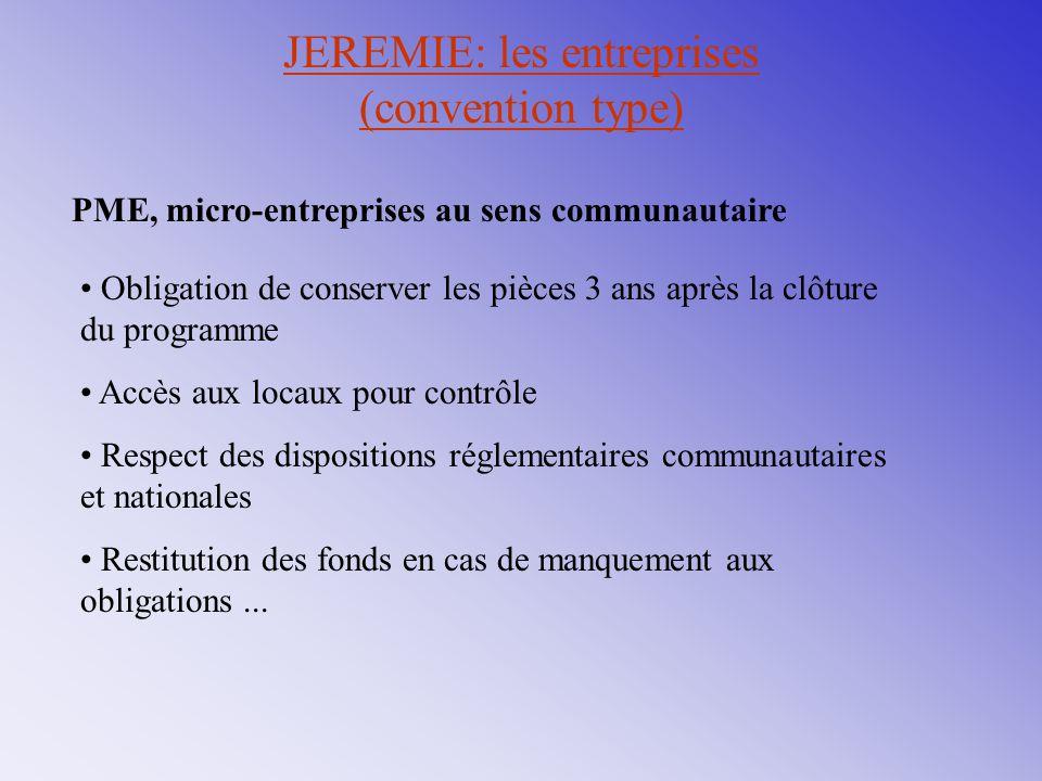 JEREMIE: les entreprises (convention type) PME, micro-entreprises au sens communautaire Obligation de conserver les pièces 3 ans après la clôture du p