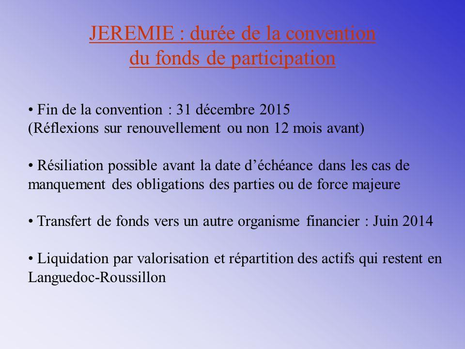 JEREMIE : durée de la convention du fonds de participation Fin de la convention : 31 décembre 2015 (Réflexions sur renouvellement ou non 12 mois avant