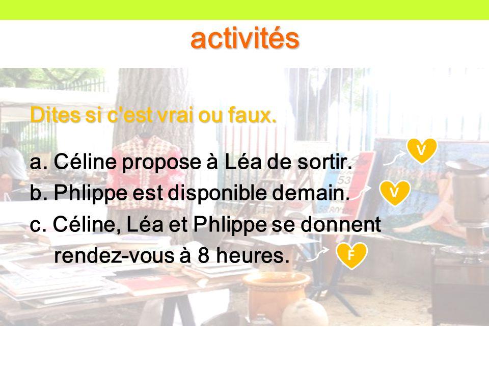 Dites si c est vrai ou faux. a. Céline propose à Léa de sortir.