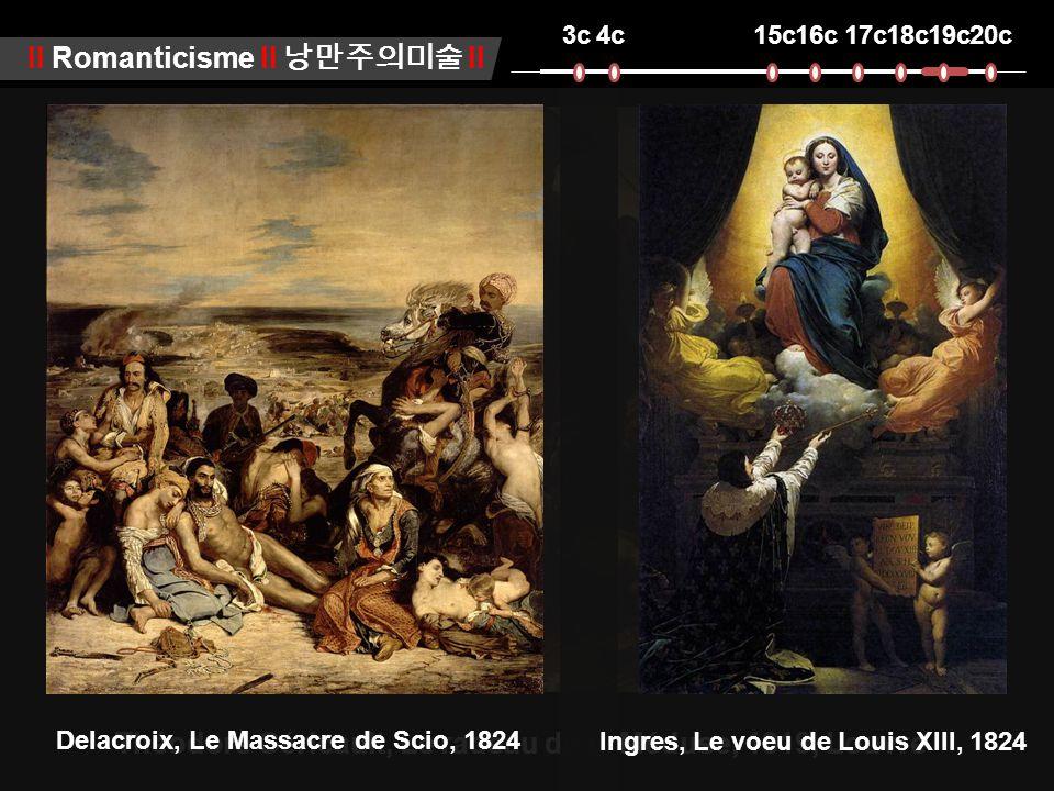 3c4c15c16c17c18c19c20c ll Romanticisme ll 낭만주의미술 ll Théodore Géricault, Le radeau de la Méduse, 1819, Louvre Delacroix, Le Massacre de Scio, 1824 Ingres, Le voeu de Louis XIII, 1824