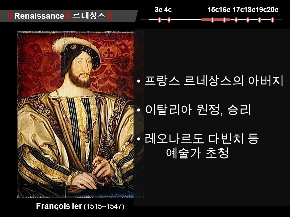 3c4c15c16c17c18c19c20c ll Renaissance ll 르네상스 ll François Ier (1515~1547) 프랑스 르네상스의 아버지 이탈리아 원정, 승리 레오나르도 다빈치 등 예술가 초청