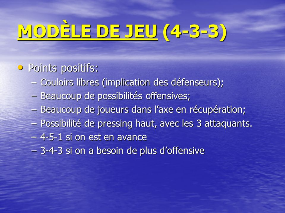 MODÈLE DE JEU (4-3-3) Points positifs: Points positifs: –Couloirs libres (implication des défenseurs); –Beaucoup de possibilités offensives; –Beaucoup de joueurs dans l'axe en récupération; –Possibilité de pressing haut, avec les 3 attaquants.