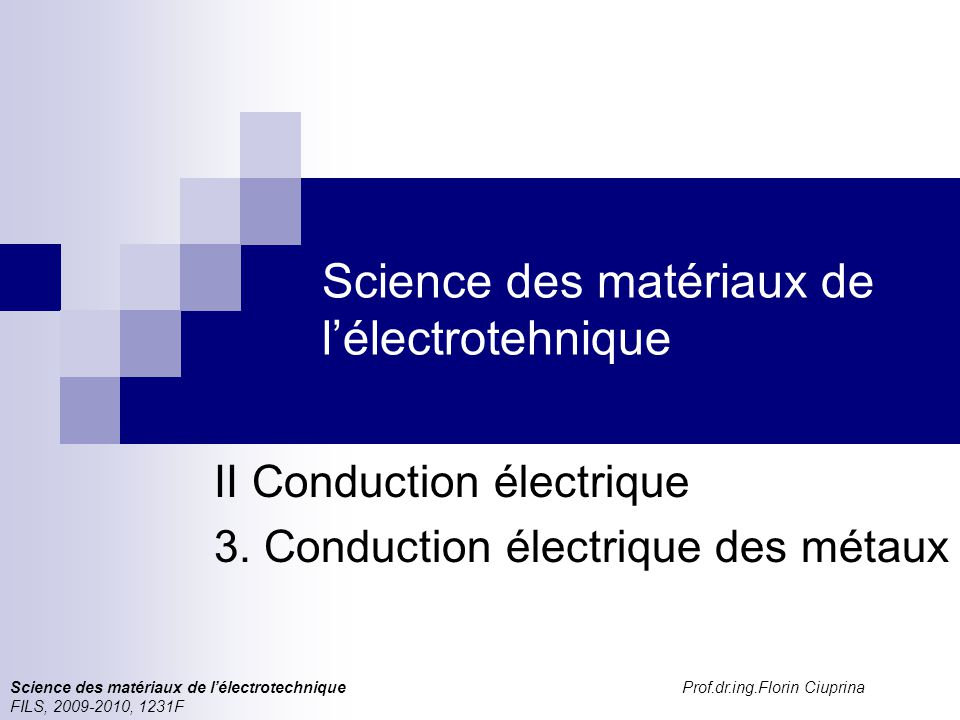 Science des matériaux de l'électrotechnique Prof.dr.ing.Florin Ciuprina FILS, 2009-2010, 1231F Science des matériaux de l'électrotehnique II Conduction électrique 3.