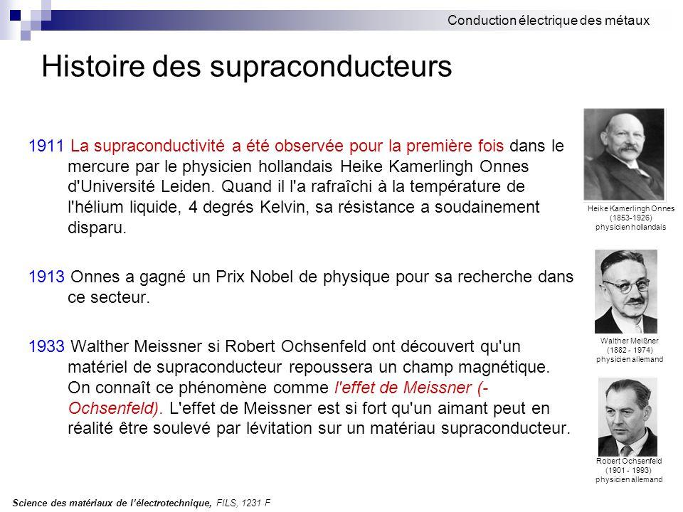 Science des matériaux de l'électrotechnique, FILS, 1231 F Conduction électrique des métaux Histoire des supraconducteurs 1911 La supraconductivité a été observée pour la première fois dans le mercure par le physicien hollandais Heike Kamerlingh Onnes d Université Leiden.