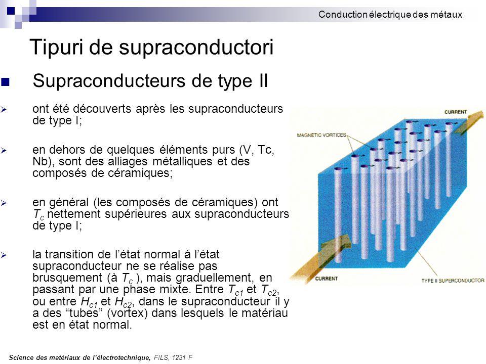 Science des matériaux de l'électrotechnique, FILS, 1231 F Conduction électrique des métaux Tipuri de supraconductori Supraconducteurs de type II  ont été découverts après les supraconducteurs de type I;  en dehors de quelques éléments purs (V, Tc, Nb), sont des alliages métalliques et des composés de céramiques;  en général (les composés de céramiques) ont T c nettement supérieures aux supraconducteurs de type I;  la transition de l'état normal à l'état supraconducteur ne se réalise pas brusquement (à T c ), mais graduellement, en passant par une phase mixte.