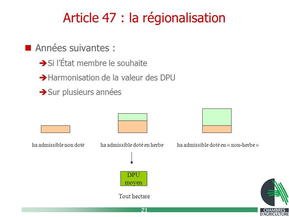 21 Article 47 : la régionalisation Années suivantes :  Si l'État membre le souhaite  Harmonisation de la valeur des DPU  Sur plusieurs années ha admissible non doté ha admissible doté en herbe ha admissible doté en « non-herbe » DPU moyen Tout hectare