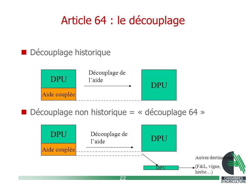22 Article 64 : le découplage Découplage historique Découplage non historique = « découplage 64 » DPU Aide couplée Découplage de l'aide DPU Aide couplée Découplage de l'aide DPU Autres destinations (F&L, vigne, herbe…)