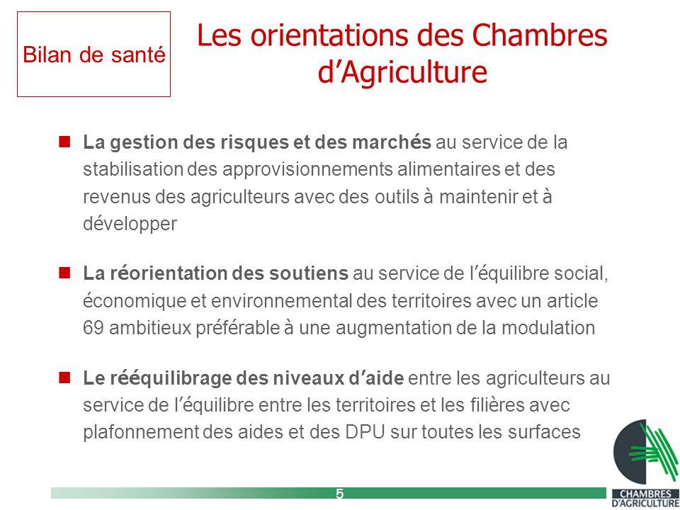 5 Les orientations des Chambres d'Agriculture La gestion des risques et des march é s au service de la stabilisation des approvisionnements alimentaires et des revenus des agriculteurs avec des outils à maintenir et à d é velopper La r é orientation des soutiens au service de l 'é quilibre social, é conomique et environnemental des territoires avec un article 69 ambitieux pr é f é rable à une augmentation de la modulation Le r éé quilibrage des niveaux d ' aide entre les agriculteurs au service de l 'é quilibre entre les territoires et les fili è res avec plafonnement des aides et des DPU sur toutes les surfaces Bilan de santé