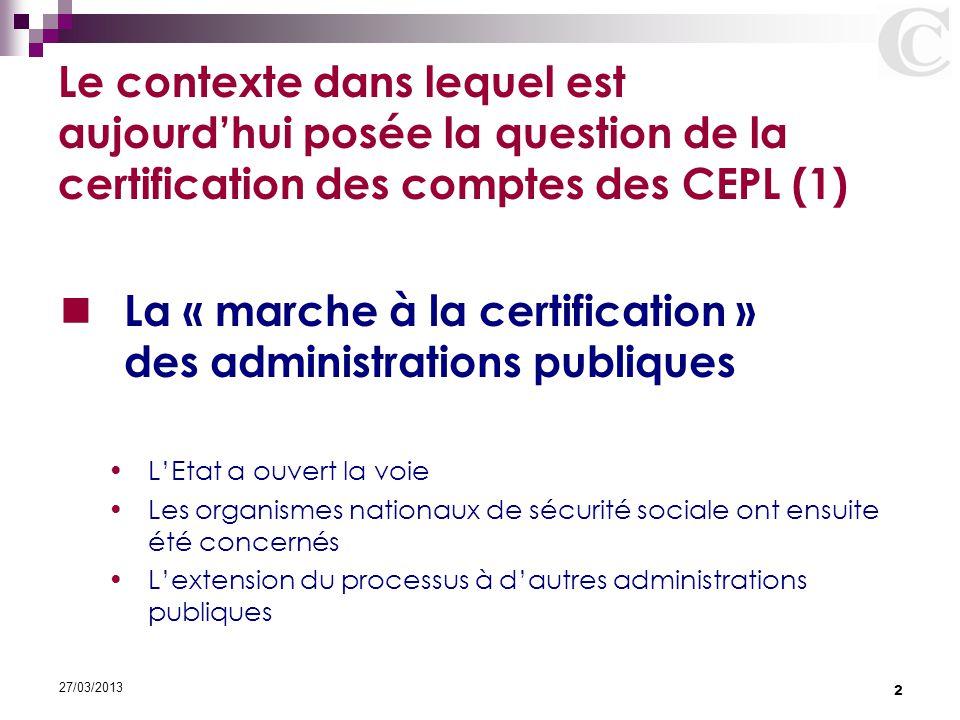 2 27/03/2013 Le contexte dans lequel est aujourd'hui posée la question de la certification des comptes des CEPL (1) La « marche à la certification » d