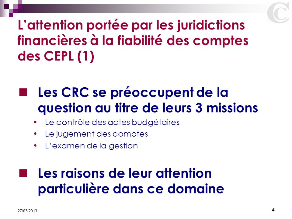 4 27/03/2013 L'attention portée par les juridictions financières à la fiabilité des comptes des CEPL (1) Les CRC se préoccupent de la question au titr
