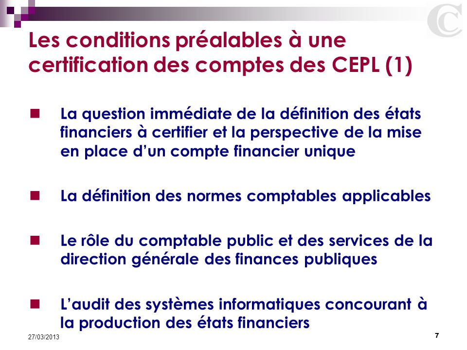 7 27/03/2013 Les conditions préalables à une certification des comptes des CEPL (1) La question immédiate de la définition des états financiers à cert