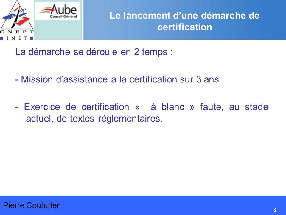Pierre Couturier 2 Le lancement d'une démarche de certification La démarche se déroule en 2 temps : - Mission d'assistance à la certification sur 3 ans - Exercice de certification « à blanc » faute, au stade actuel, de textes réglementaires.