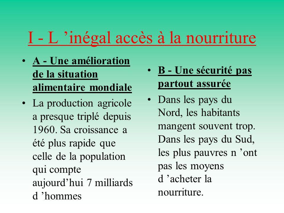 I - L 'inégal accès à la nourriture A - Une amélioration de la situation alimentaire mondiale La production agricole a presque triplé depuis 1960.