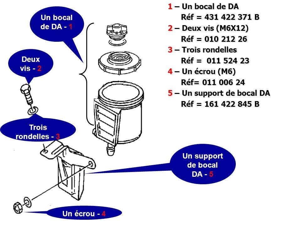1 – Un bocal de DA Réf = 431 422 371 B Réf = 431 422 371 B 2 – Deux vis (M6X12) Réf = 010 212 26 Réf = 010 212 26 3 – Trois rondelles Réf = 011 524 23